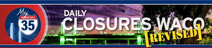 My Interstate 35 - Daily Closures [REVISED] - Waco